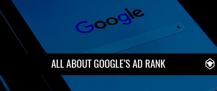 """WHY AREN'T MY ADS SHOWING?"" – EVERYTHING YOU NEED TO KNOW ABOUT GOOGLE'S AD RANK"